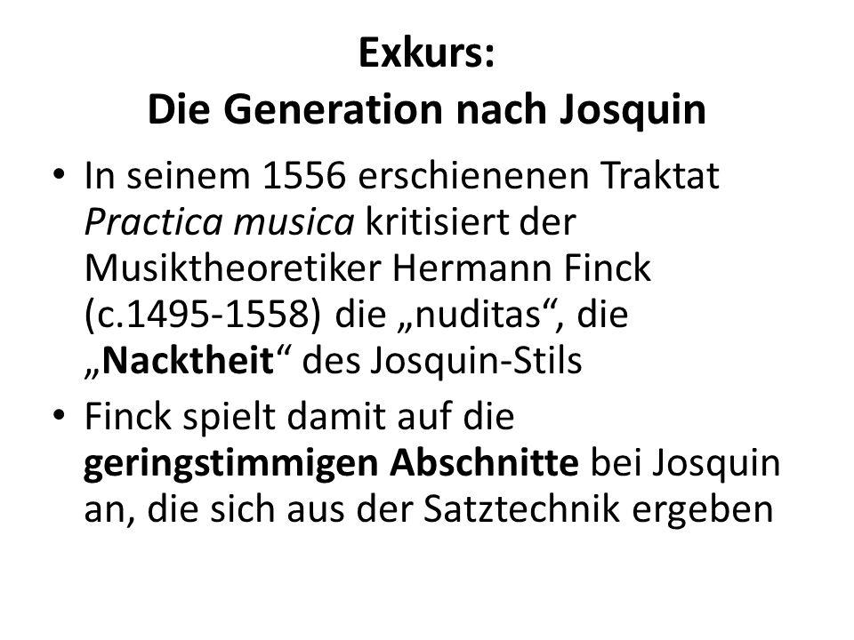 Exkurs: Die Generation nach Josquin In seinem 1556 erschienenen Traktat Practica musica kritisiert der Musiktheoretiker Hermann Finck (c.1495-1558) die nuditas, dieNacktheit des Josquin-Stils Finck spielt damit auf die geringstimmigen Abschnitte bei Josquin an, die sich aus der Satztechnik ergeben