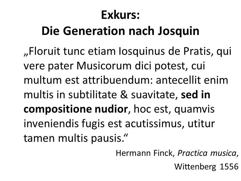 Exkurs: Die Generation nach Josquin Floruit tunc etiam Iosquinus de Pratis, qui vere pater Musicorum dici potest, cui multum est attribuendum: antecellit enim multis in subtilitate & suavitate, sed in compositione nudior, hoc est, quamvis inveniendis fugis est acutissimus, utitur tamen multis pausis.