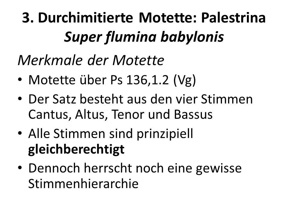 3. Durchimitierte Motette: Palestrina Super flumina babylonis Merkmale der Motette Motette über Ps 136,1.2 (Vg) Der Satz besteht aus den vier Stimmen