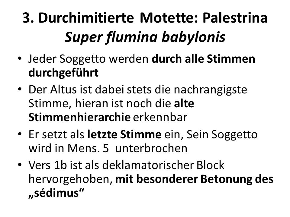 3. Durchimitierte Motette: Palestrina Super flumina babylonis Jeder Soggetto werden durch alle Stimmen durchgeführt Der Altus ist dabei stets die nach