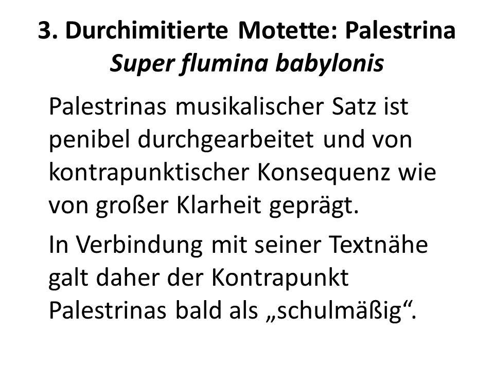 3. Durchimitierte Motette: Palestrina Super flumina babylonis Palestrinas musikalischer Satz ist penibel durchgearbeitet und von kontrapunktischer Kon