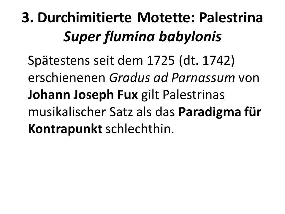 3. Durchimitierte Motette: Palestrina Super flumina babylonis Spätestens seit dem 1725 (dt. 1742) erschienenen Gradus ad Parnassum von Johann Joseph F