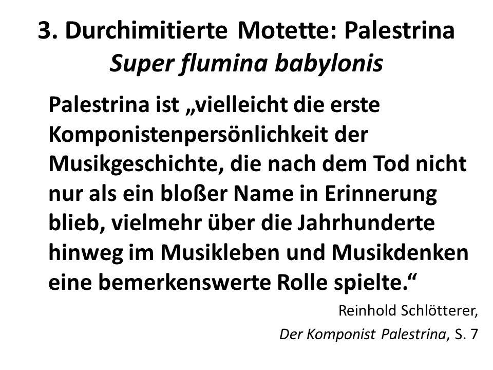 3. Durchimitierte Motette: Palestrina Super flumina babylonis Palestrina ist vielleicht die erste Komponistenpersönlichkeit der Musikgeschichte, die n