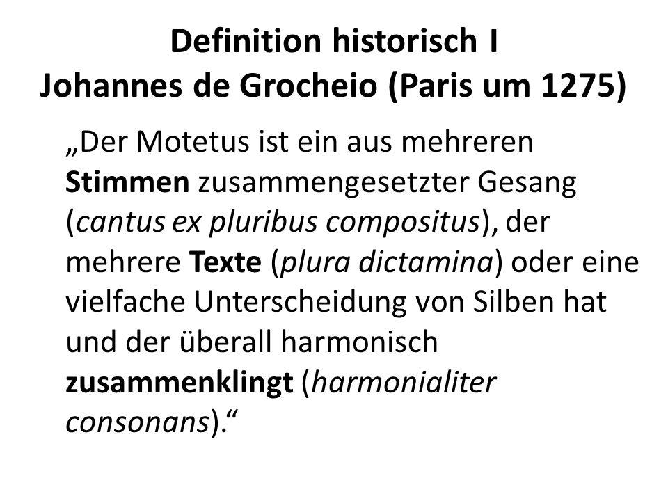 Definition historisch I Johannes de Grocheio (Paris um 1275) Der Motetus ist ein aus mehreren Stimmen zusammengesetzter Gesang (cantus ex pluribus com