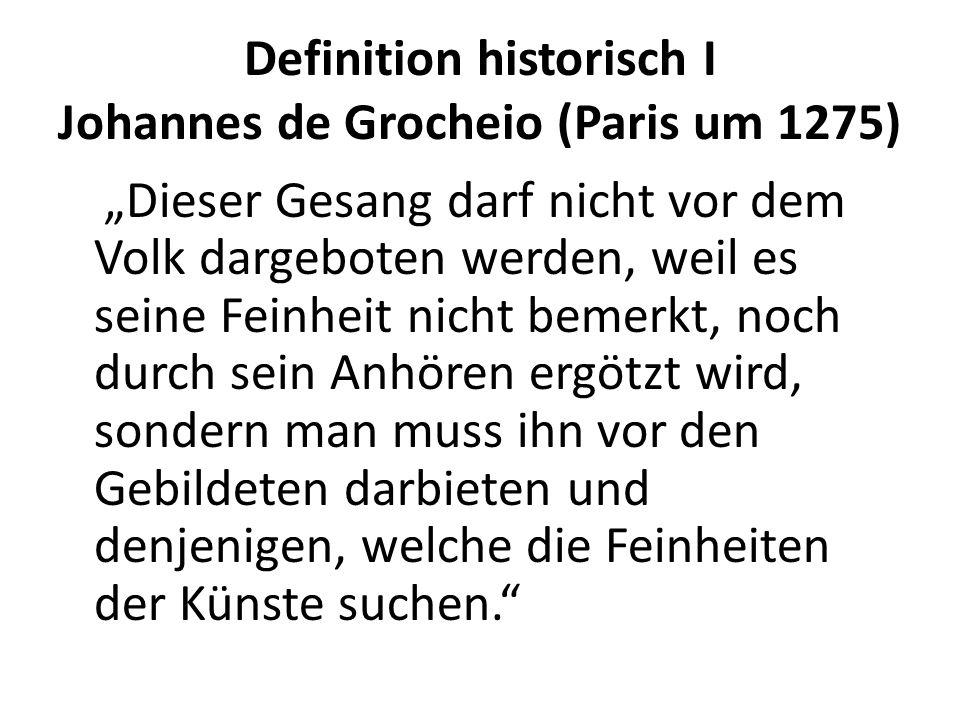 Definition historisch I Johannes de Grocheio (Paris um 1275) Dieser Gesang darf nicht vor dem Volk dargeboten werden, weil es seine Feinheit nicht bemerkt, noch durch sein Anhören ergötzt wird, sondern man muss ihn vor den Gebildeten darbieten und denjenigen, welche die Feinheiten der Künste suchen.