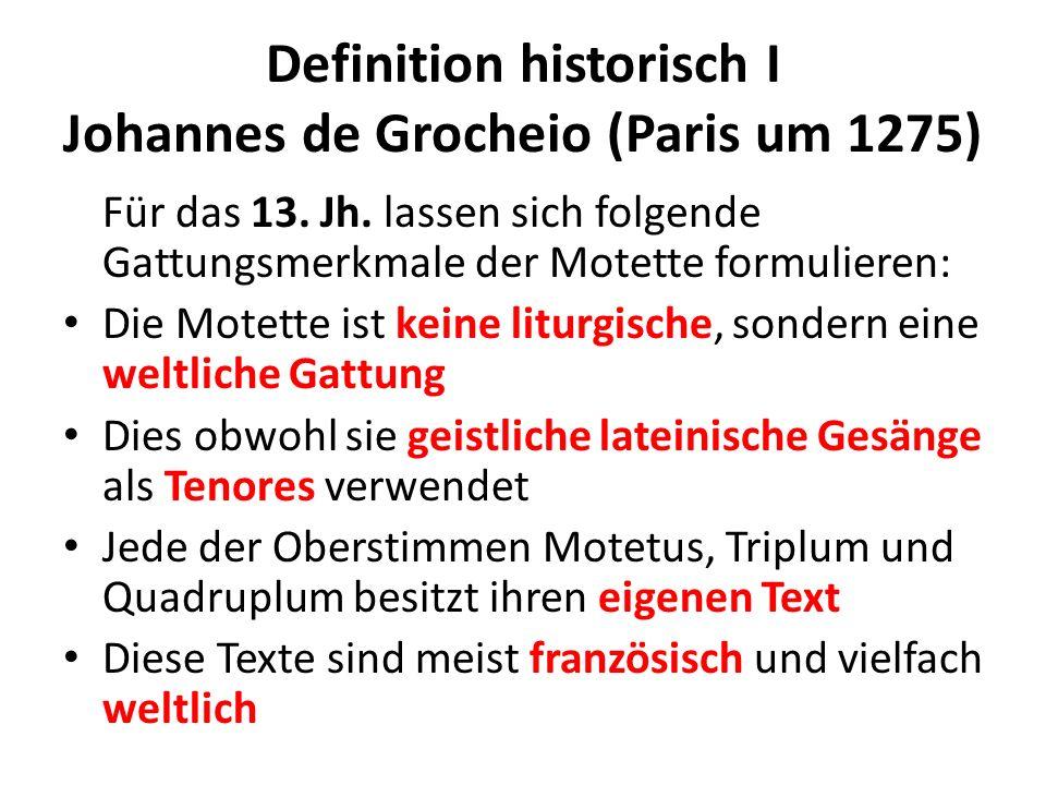 Definition historisch I Johannes de Grocheio (Paris um 1275) Für das 13. Jh. lassen sich folgende Gattungsmerkmale der Motette formulieren: Die Motett