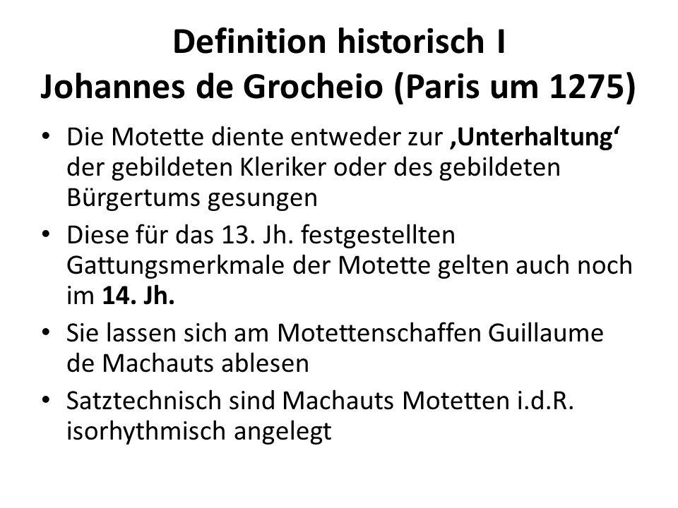Definition historisch I Johannes de Grocheio (Paris um 1275) Die Motette diente entweder zur Unterhaltung der gebildeten Kleriker oder des gebildeten Bürgertums gesungen Diese für das 13.