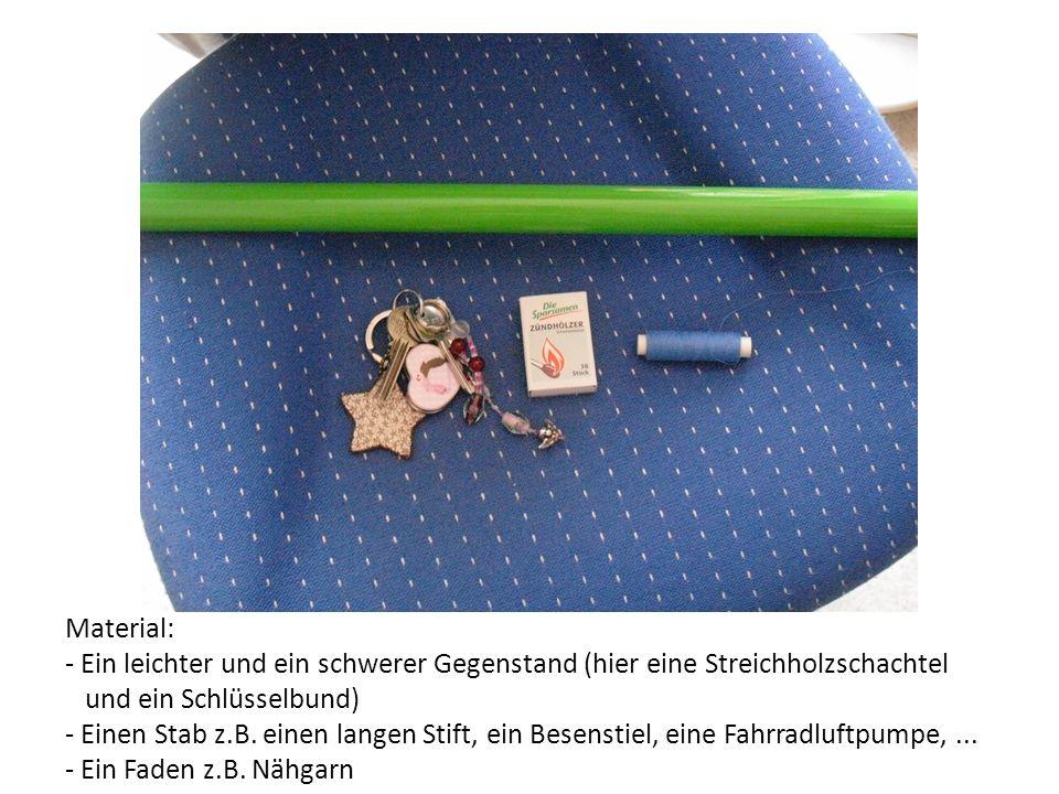Material: - Ein leichter und ein schwerer Gegenstand (hier eine Streichholzschachtel und ein Schlüsselbund) - Einen Stab z.B. einen langen Stift, ein