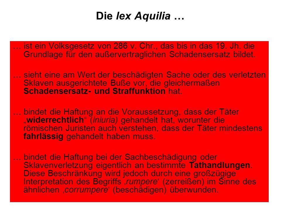 Die lex Aquilia … … ist ein Volksgesetz von 286 v. Chr., das bis in das 19. Jh. die Grundlage für den außervertraglichen Schadensersatz bildet. … sieh