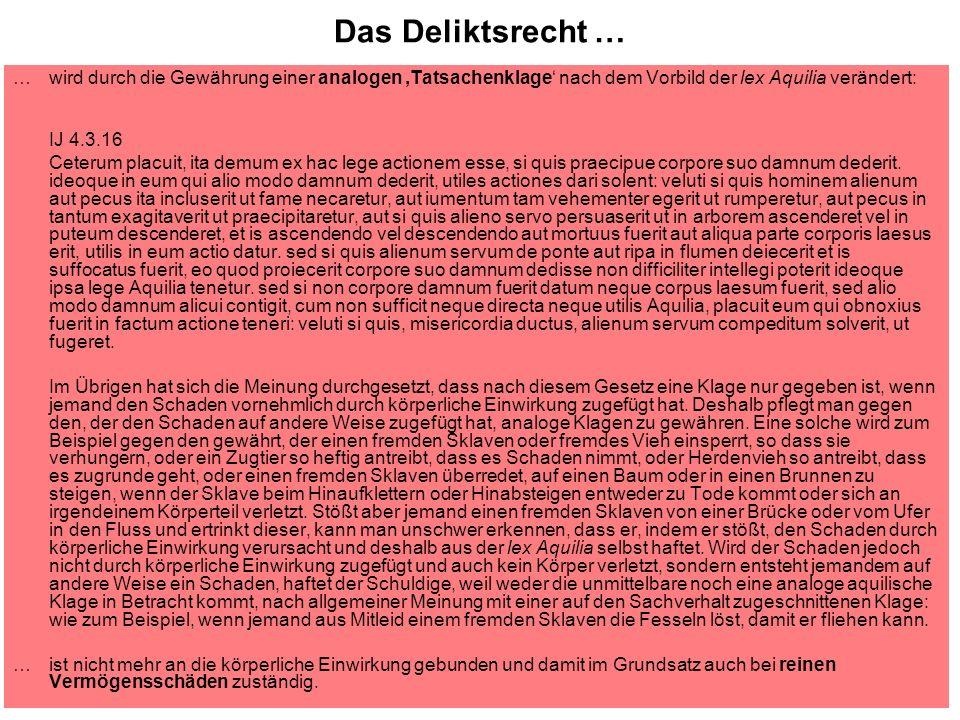 Das Deliktsrecht … … wird durch die Gewährung einer analogen Tatsachenklage nach dem Vorbild der lex Aquilia verändert: IJ 4.3.16 Ceterum placuit, ita