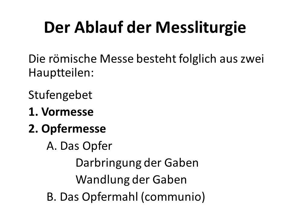 Der Ablauf der Messliturgie Die römische Messe besteht folglich aus zwei Hauptteilen: Stufengebet 1. Vormesse 2. Opfermesse A. Das Opfer Darbringung d