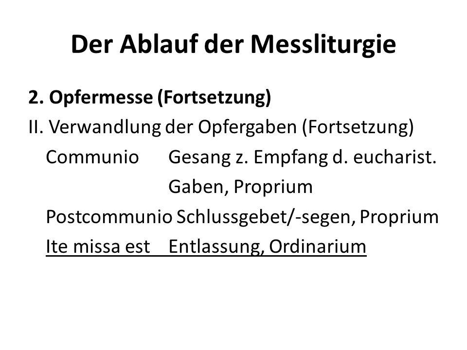 Der Ablauf der Messliturgie 2. Opfermesse (Fortsetzung) II. Verwandlung der Opfergaben (Fortsetzung) CommunioGesang z. Empfang d. eucharist. Gaben, Pr