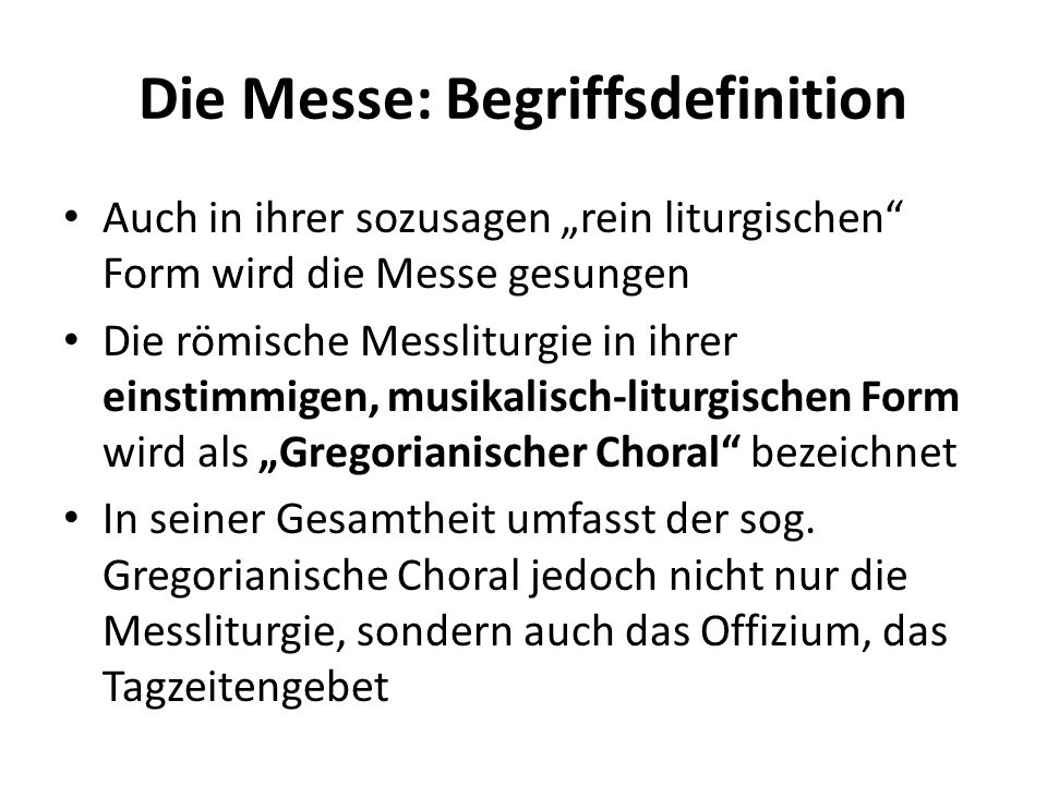 Die Messe: Begriffsdefinition Auch in ihrer sozusagen rein liturgischen Form wird die Messe gesungen Die römische Messliturgie in ihrer einstimmigen,