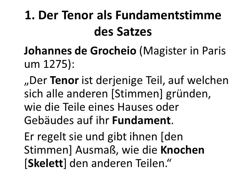 1. Der Tenor als Fundamentstimme des Satzes Johannes de Grocheio (Magister in Paris um 1275): Der Tenor ist derjenige Teil, auf welchen sich alle ande
