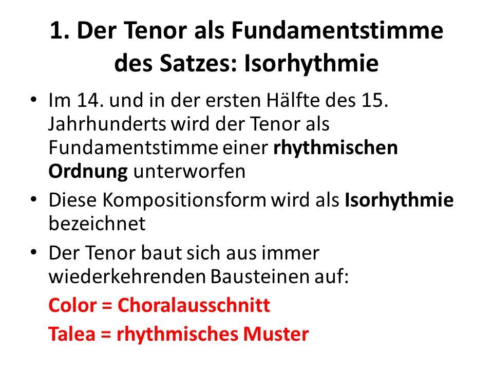 1. Der Tenor als Fundamentstimme des Satzes: Isorhythmie Im 14. und in der ersten Hälfte des 15. Jahrhunderts wird der Tenor als Fundamentstimme einer