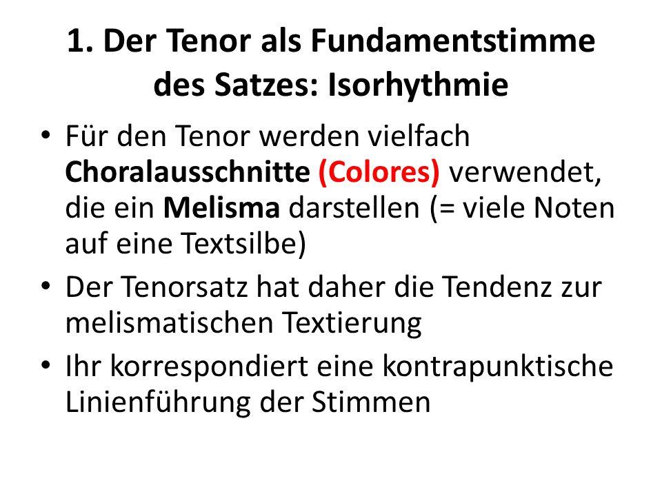 1. Der Tenor als Fundamentstimme des Satzes: Isorhythmie Für den Tenor werden vielfach Choralausschnitte (Colores) verwendet, die ein Melisma darstell