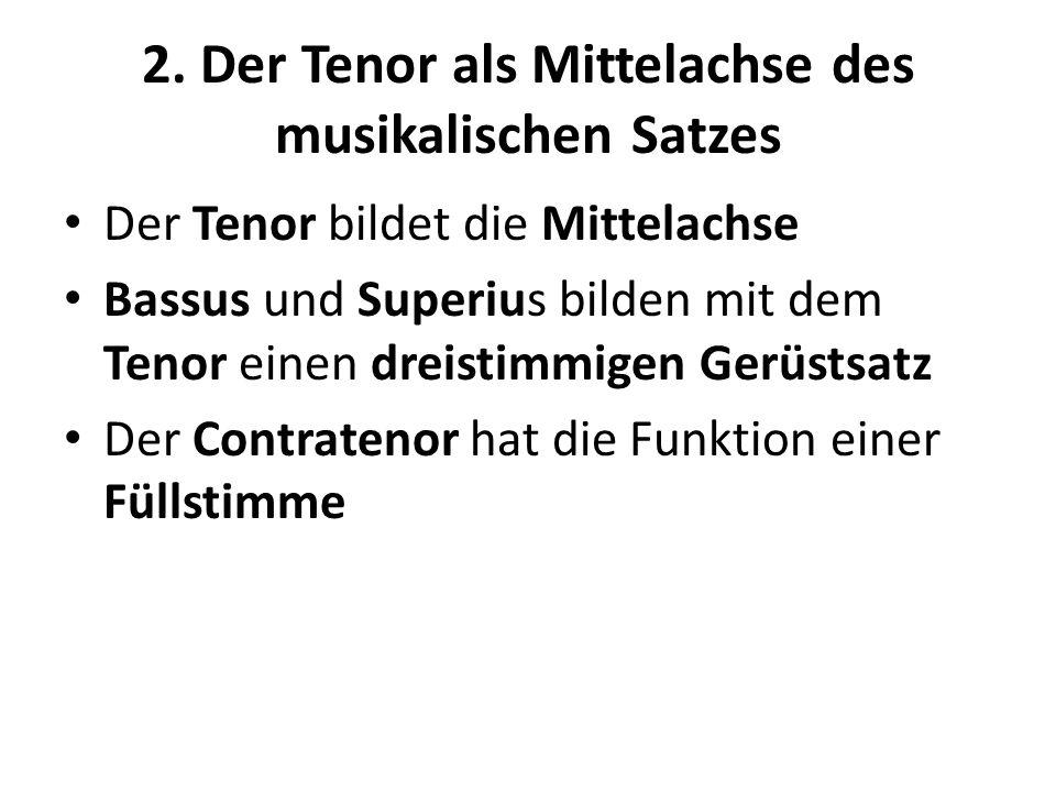2. Der Tenor als Mittelachse des musikalischen Satzes Der Tenor bildet die Mittelachse Bassus und Superius bilden mit dem Tenor einen dreistimmigen Ge