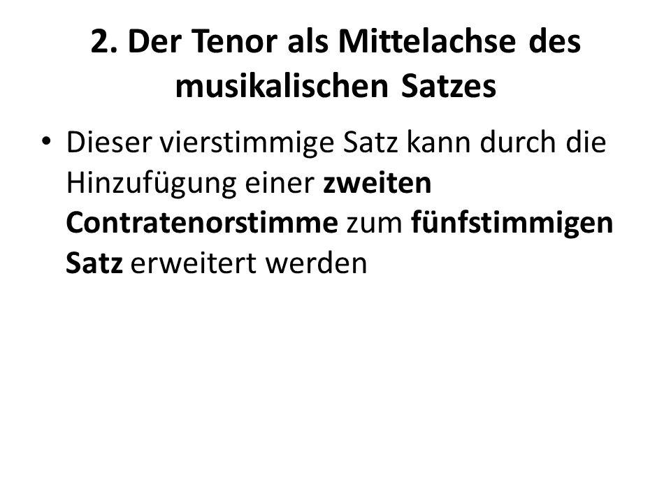2. Der Tenor als Mittelachse des musikalischen Satzes Dieser vierstimmige Satz kann durch die Hinzufügung einer zweiten Contratenorstimme zum fünfstim