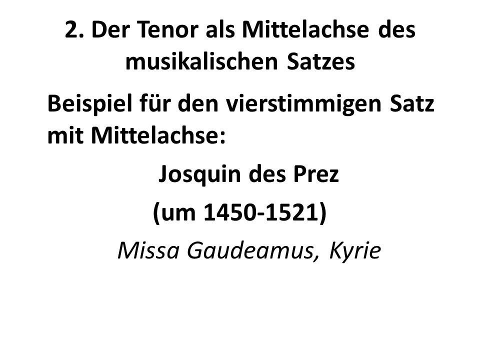 2. Der Tenor als Mittelachse des musikalischen Satzes Beispiel für den vierstimmigen Satz mit Mittelachse: Josquin des Prez (um 1450-1521) Missa Gaude