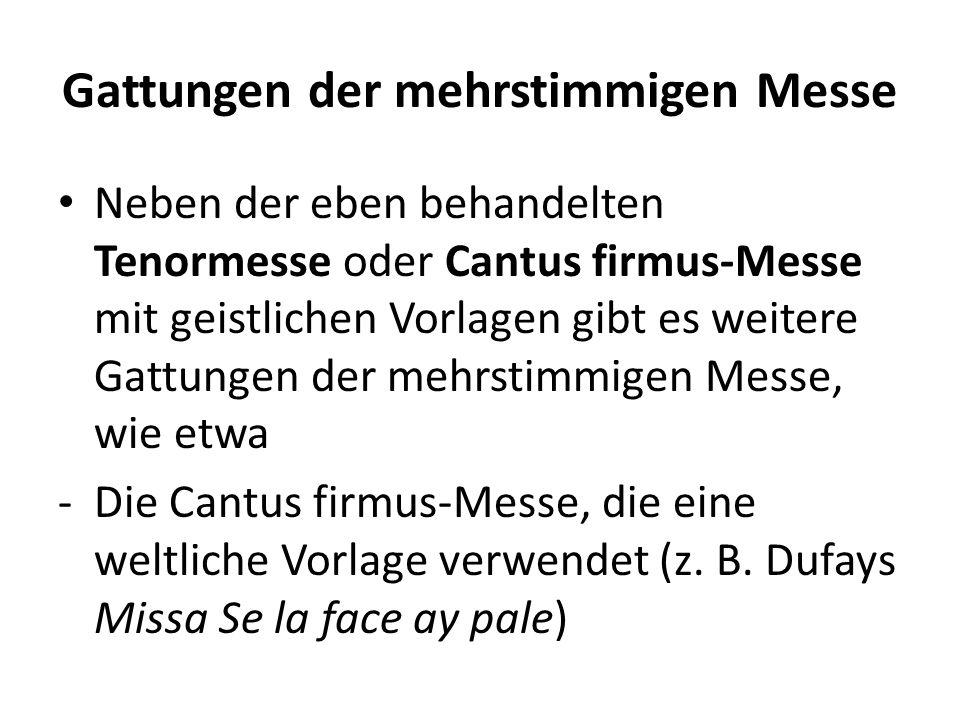 Gattungen der mehrstimmigen Messe Neben der eben behandelten Tenormesse oder Cantus firmus-Messe mit geistlichen Vorlagen gibt es weitere Gattungen de