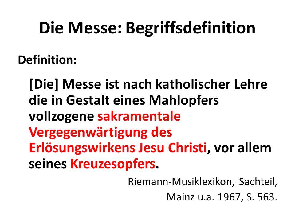 Die Messe: Begriffsdefinition Definition: [Die] Messe ist nach katholischer Lehre die in Gestalt eines Mahlopfers vollzogene sakramentale Vergegenwärt
