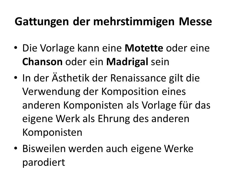 Gattungen der mehrstimmigen Messe Die Vorlage kann eine Motette oder eine Chanson oder ein Madrigal sein In der Ästhetik der Renaissance gilt die Verw