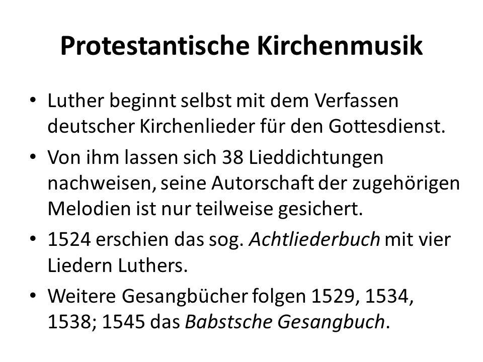 Protestantische Kirchenmusik Luther beginnt selbst mit dem Verfassen deutscher Kirchenlieder für den Gottesdienst. Von ihm lassen sich 38 Lieddichtung