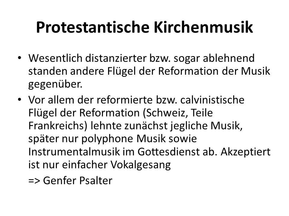 Protestantische Kirchenmusik Wesentlich distanzierter bzw. sogar ablehnend standen andere Flügel der Reformation der Musik gegenüber. Vor allem der re