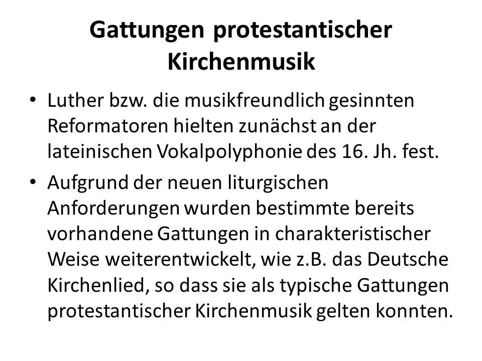 Gattungen protestantischer Kirchenmusik Luther bzw. die musikfreundlich gesinnten Reformatoren hielten zunächst an der lateinischen Vokalpolyphonie de