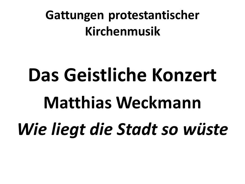 Gattungen protestantischer Kirchenmusik Das Geistliche Konzert Matthias Weckmann Wie liegt die Stadt so wüste