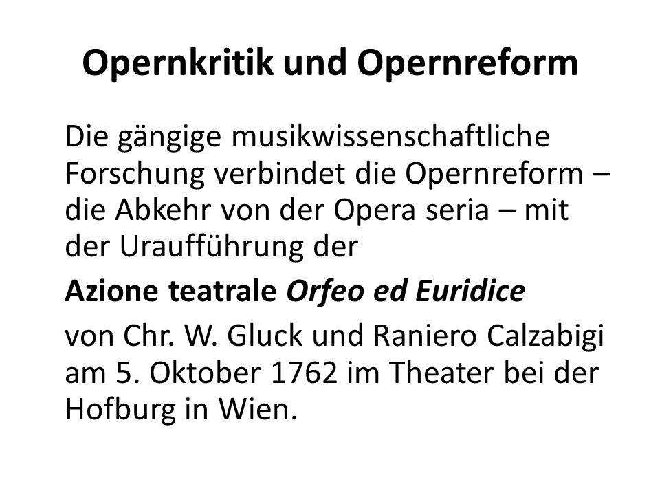 Opernkritik und Opernreform Die gängige musikwissenschaftliche Forschung verbindet die Opernreform – die Abkehr von der Opera seria – mit der Urauffüh