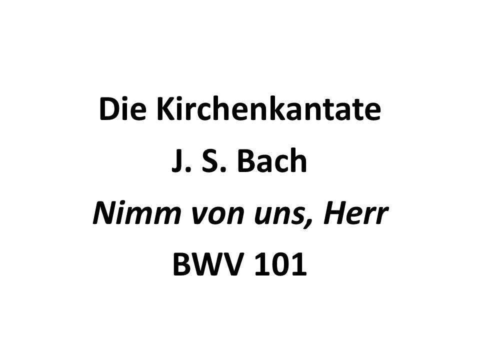 Die Kirchenkantate J. S. Bach Nimm von uns, Herr BWV 101