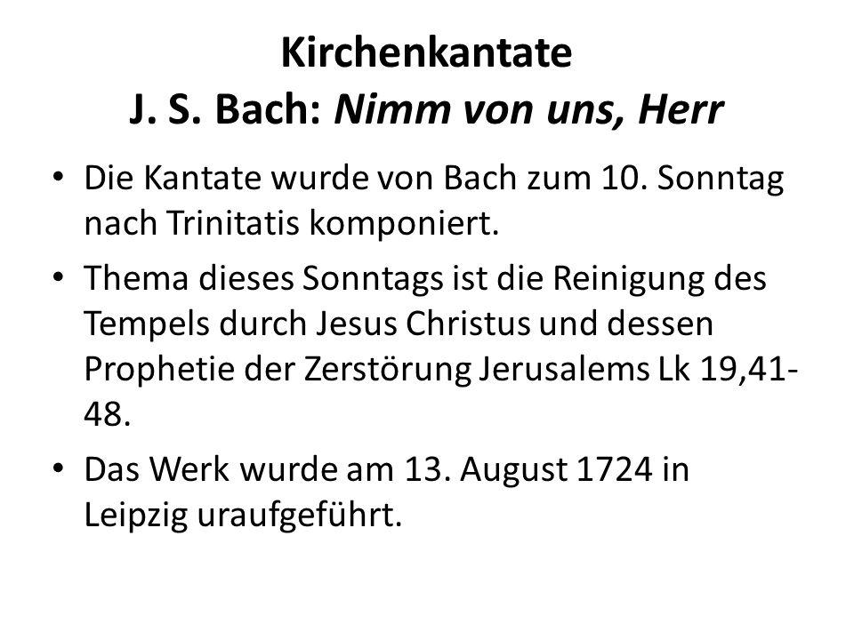 Kirchenkantate J. S. Bach: Nimm von uns, Herr Die Kantate wurde von Bach zum 10. Sonntag nach Trinitatis komponiert. Thema dieses Sonntags ist die Rei