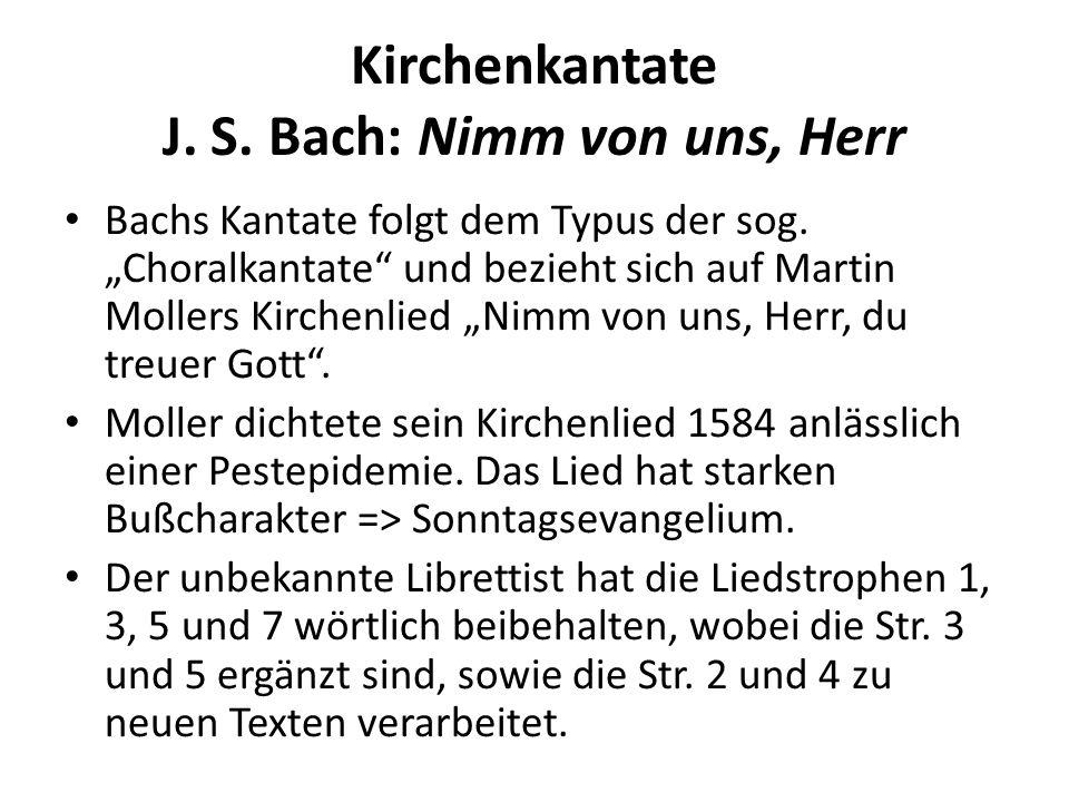 Kirchenkantate J. S. Bach: Nimm von uns, Herr Bachs Kantate folgt dem Typus der sog. Choralkantate und bezieht sich auf Martin Mollers Kirchenlied Nim