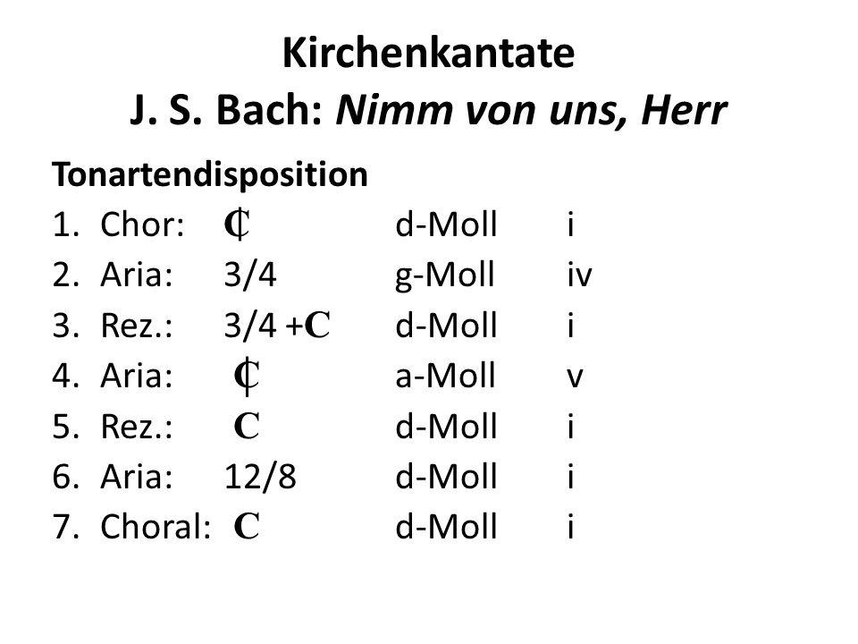 Kirchenkantate J. S. Bach: Nimm von uns, Herr Tonartendisposition 1.Chor: C d-Molli 2.Aria:3/4 g-Molliv 3.Rez.:3/4 + C d-Molli 4.Aria: C a-Mollv 5.Rez