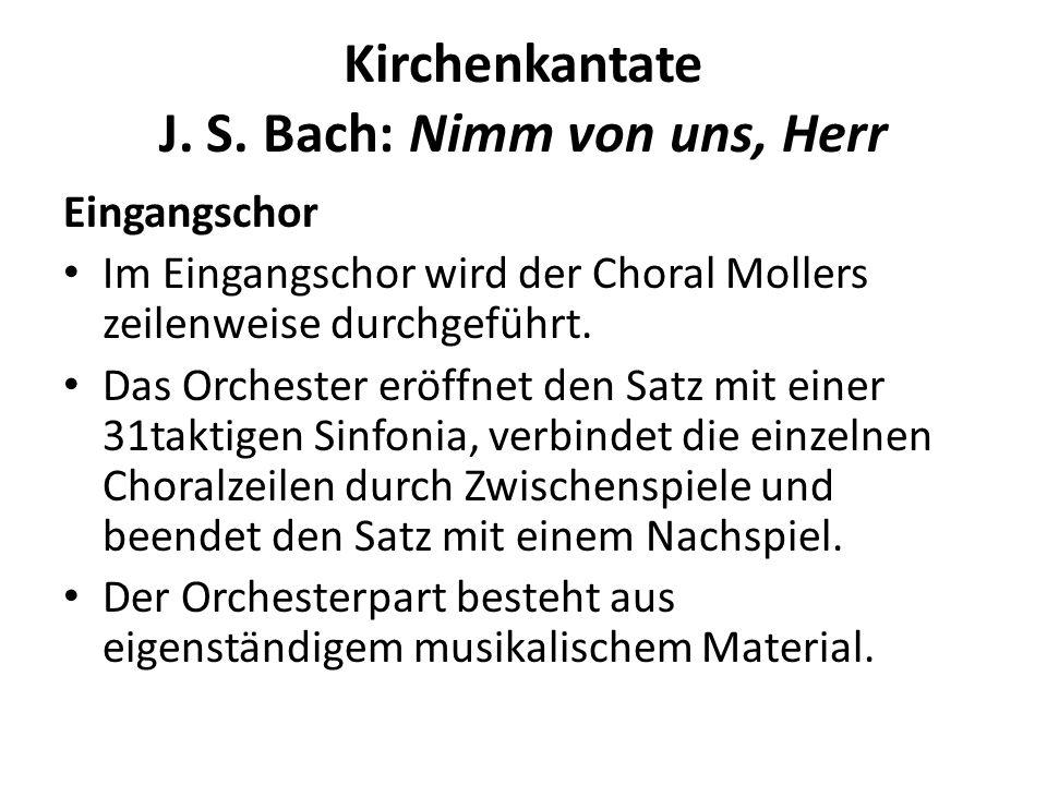 Kirchenkantate J. S. Bach: Nimm von uns, Herr Eingangschor Im Eingangschor wird der Choral Mollers zeilenweise durchgeführt. Das Orchester eröffnet de