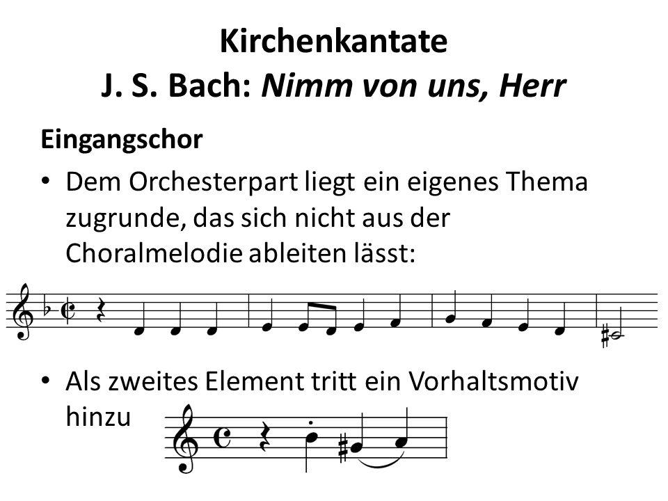 Kirchenkantate J. S. Bach: Nimm von uns, Herr Eingangschor Dem Orchesterpart liegt ein eigenes Thema zugrunde, das sich nicht aus der Choralmelodie ab