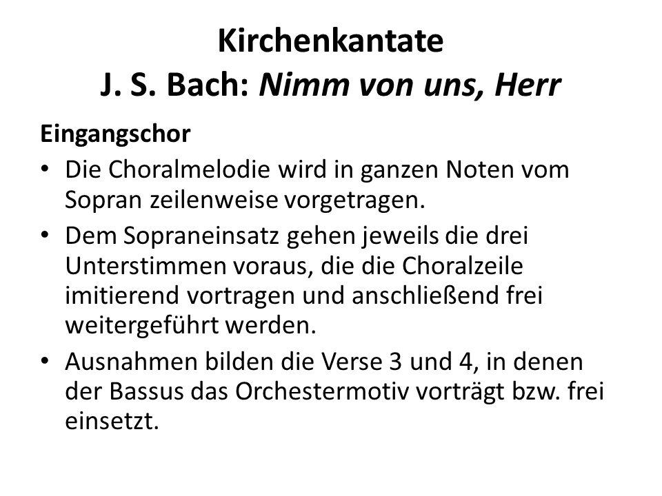 Kirchenkantate J. S. Bach: Nimm von uns, Herr Eingangschor Die Choralmelodie wird in ganzen Noten vom Sopran zeilenweise vorgetragen. Dem Sopraneinsat