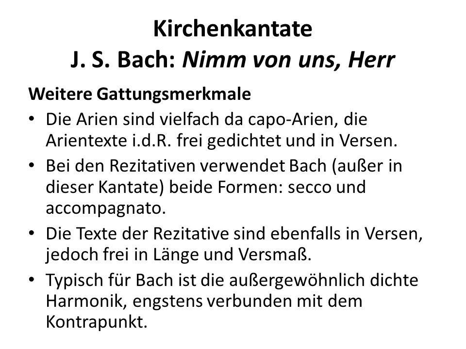Kirchenkantate J. S. Bach: Nimm von uns, Herr Weitere Gattungsmerkmale Die Arien sind vielfach da capo-Arien, die Arientexte i.d.R. frei gedichtet und