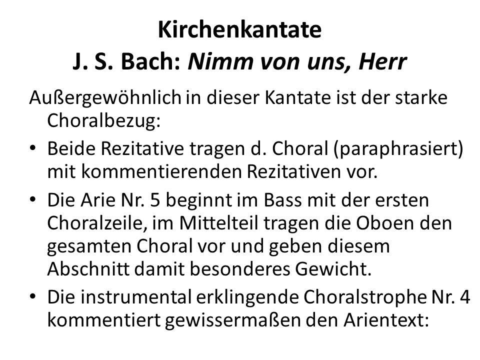 Kirchenkantate J. S. Bach: Nimm von uns, Herr Außergewöhnlich in dieser Kantate ist der starke Choralbezug: Beide Rezitative tragen d. Choral (paraphr