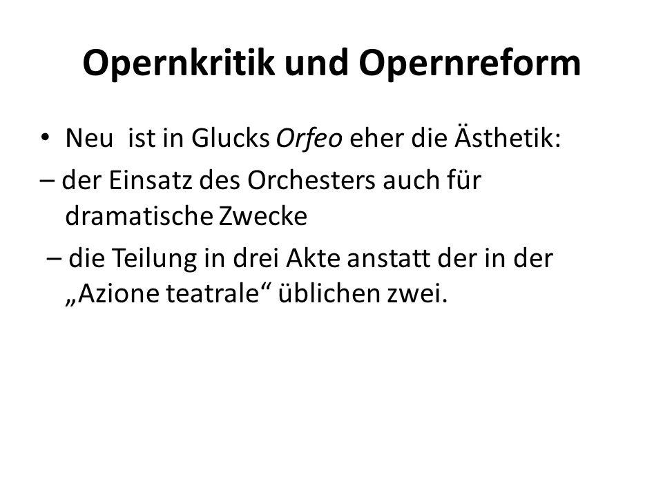 Opernkritik und Opernreform Neu ist in Glucks Orfeo eher die Ästhetik: – der Einsatz des Orchesters auch für dramatische Zwecke – die Teilung in drei
