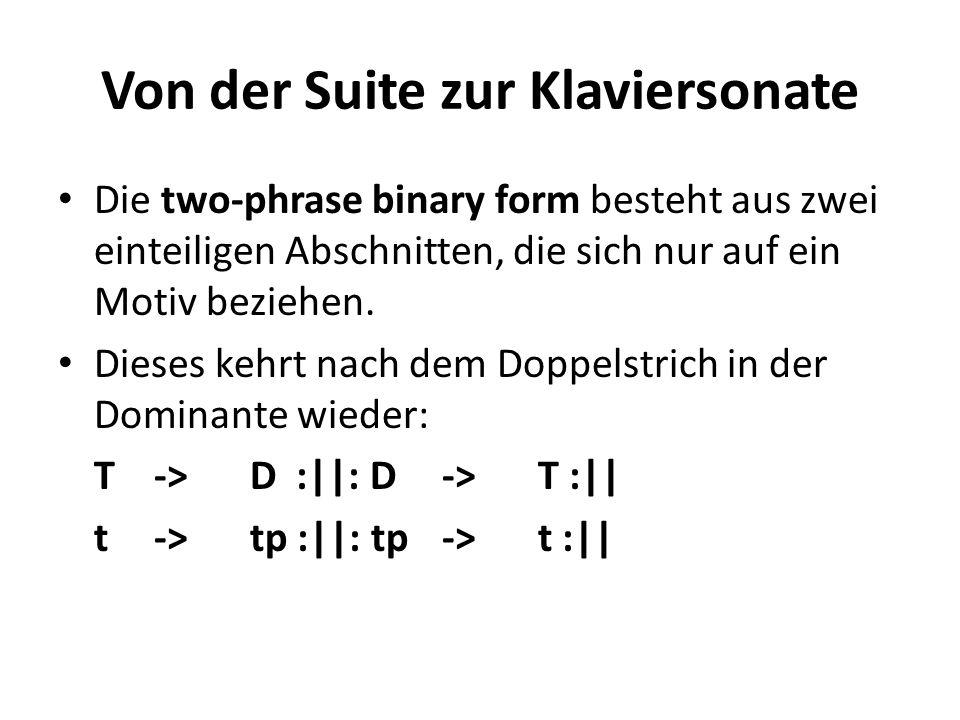Von der Suite zur Klaviersonate Die two-phrase binary form besteht aus zwei einteiligen Abschnitten, die sich nur auf ein Motiv beziehen. Dieses kehrt
