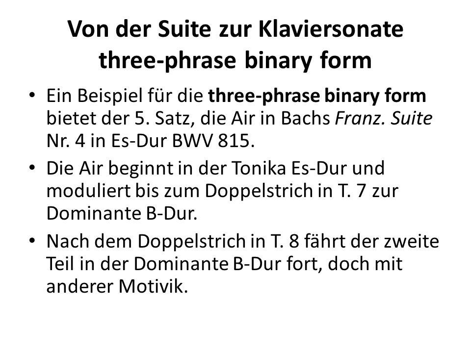 Von der Suite zur Klaviersonate three-phrase binary form Ein Beispiel für die three-phrase binary form bietet der 5. Satz, die Air in Bachs Franz. Sui