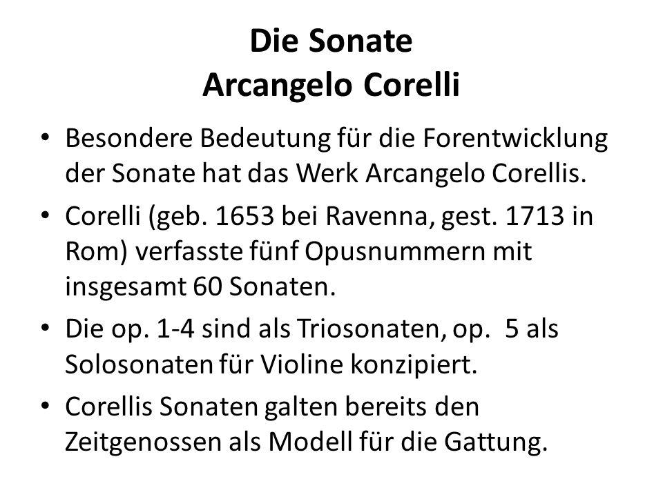 Die Sonate Arcangelo Corelli Besondere Bedeutung für die Forentwicklung der Sonate hat das Werk Arcangelo Corellis. Corelli (geb. 1653 bei Ravenna, ge