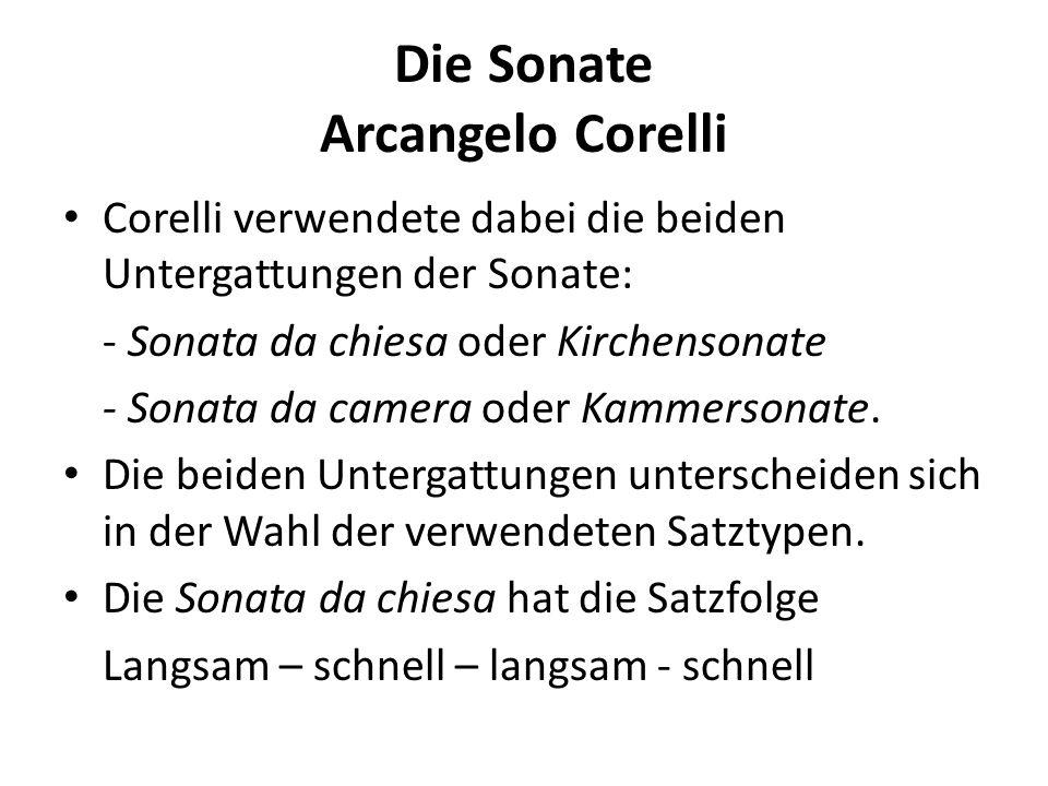 Die Sonate Arcangelo Corelli Corelli verwendete dabei die beiden Untergattungen der Sonate: - Sonata da chiesa oder Kirchensonate - Sonata da camera o