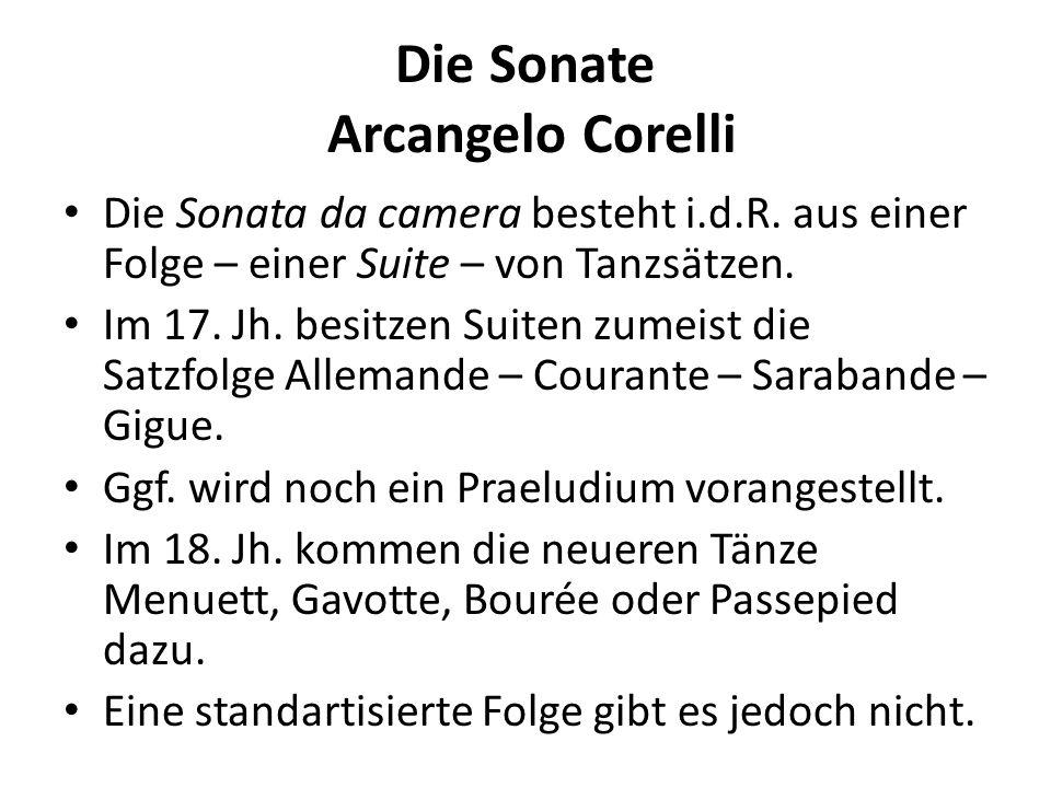Die Sonate Arcangelo Corelli Einige Tanzcharakteristiken Allemande: 4er-Takt, auftaktig, mäßig schnell Courante: 3er-Takt, schnelles Tempo Sarabande: 3er-Takt, gravitätisch, betont 2.