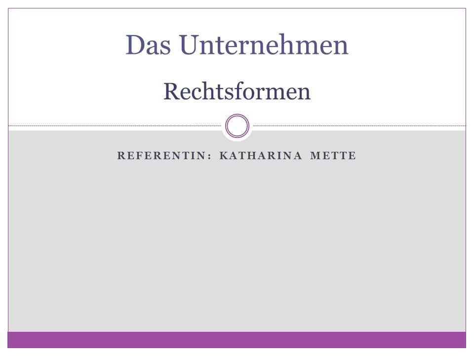 REFERENTIN: KATHARINA METTE Das Unternehmen Rechtsformen