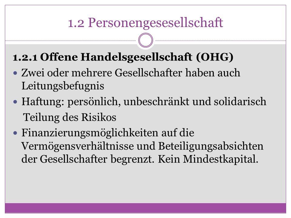 1.2 Personengesesellschaft 1.2.1 Offene Handelsgesellschaft (OHG) Zwei oder mehrere Gesellschafter haben auch Leitungsbefugnis Haftung: persönlich, un