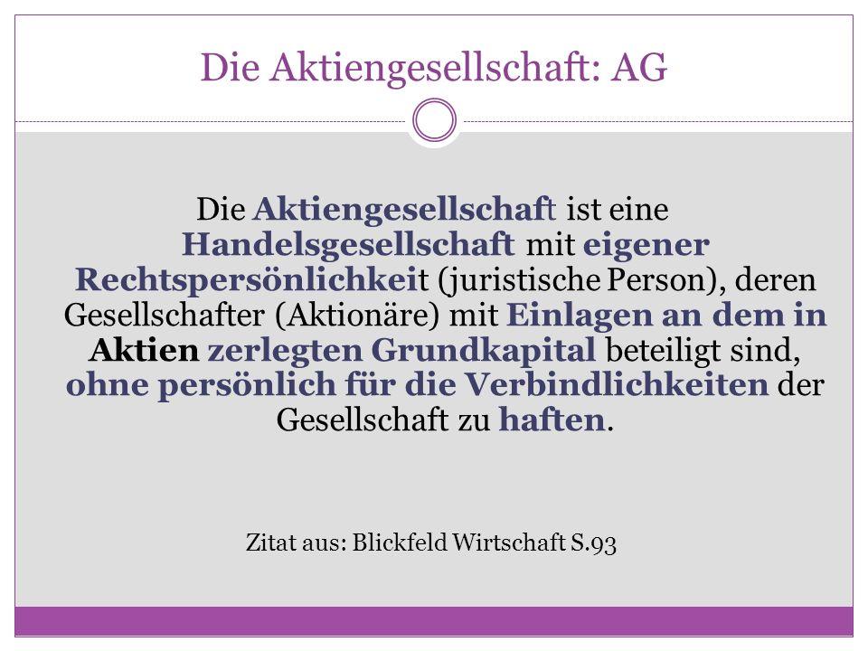 Die Aktiengesellschaft: AG Die Aktiengesellschaft ist eine Handelsgesellschaft mit eigener Rechtspersönlichkeit (juristische Person), deren Gesellscha