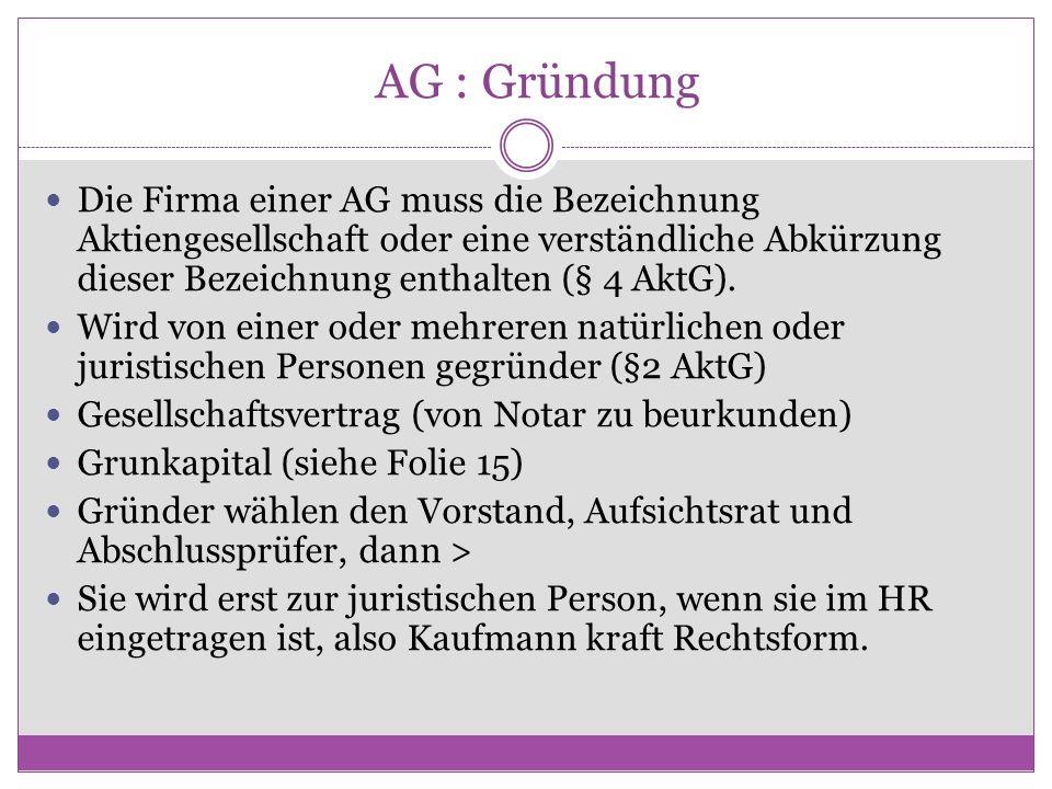 AG : Gründung Die Firma einer AG muss die Bezeichnung Aktiengesellschaft oder eine verständliche Abkürzung dieser Bezeichnung enthalten (§ 4 AktG). Wi